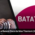 Relato sobre a Batata Doce da Max Titanium
